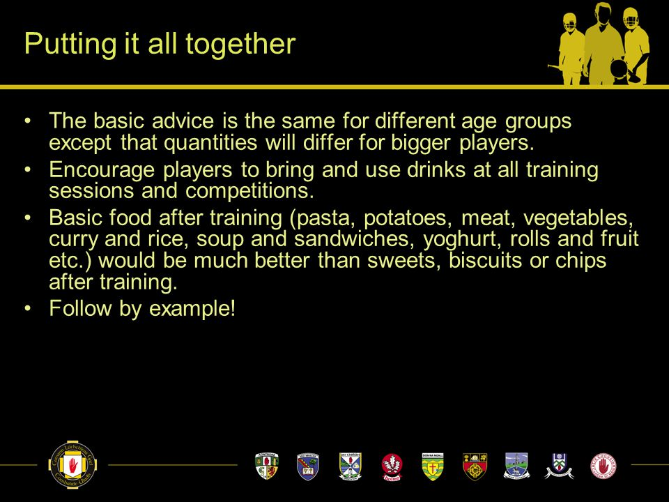 Putting it all together The basic advice is the same for different age groups except that quantities will differ for bigger players. Encourage players