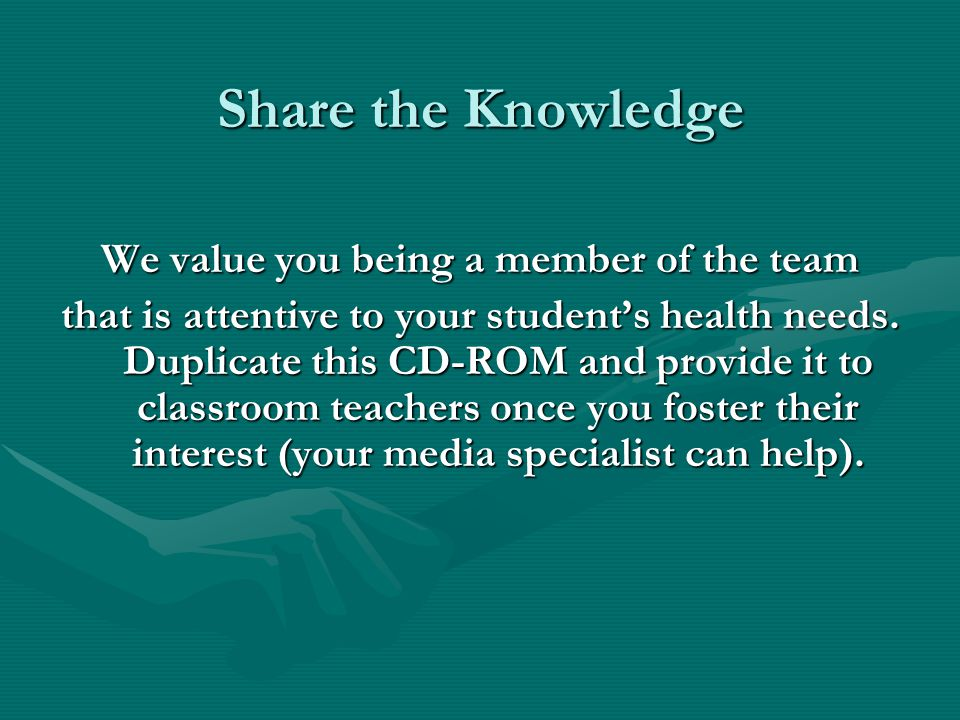 Share the Knowledge We value you being a member of the team that is attentive to your students health needs.