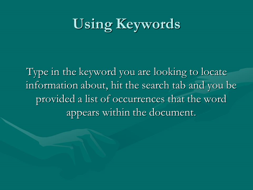 Using Keywords Type in the keyword you are looking to locate information about, hit the search tab and you be provided a list of occurrences that the word appears within the document.