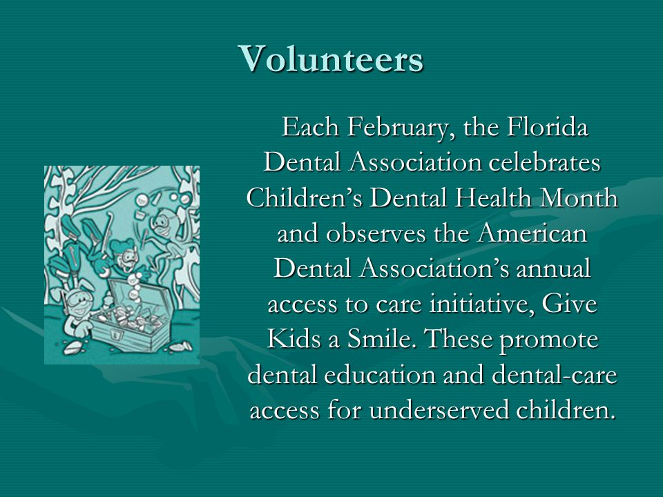 Volunteers Each February, the Florida Dental Association celebrates Childrens Dental Health Month and observes the American Dental Associations annual access to care initiative, Give Kids a Smile.
