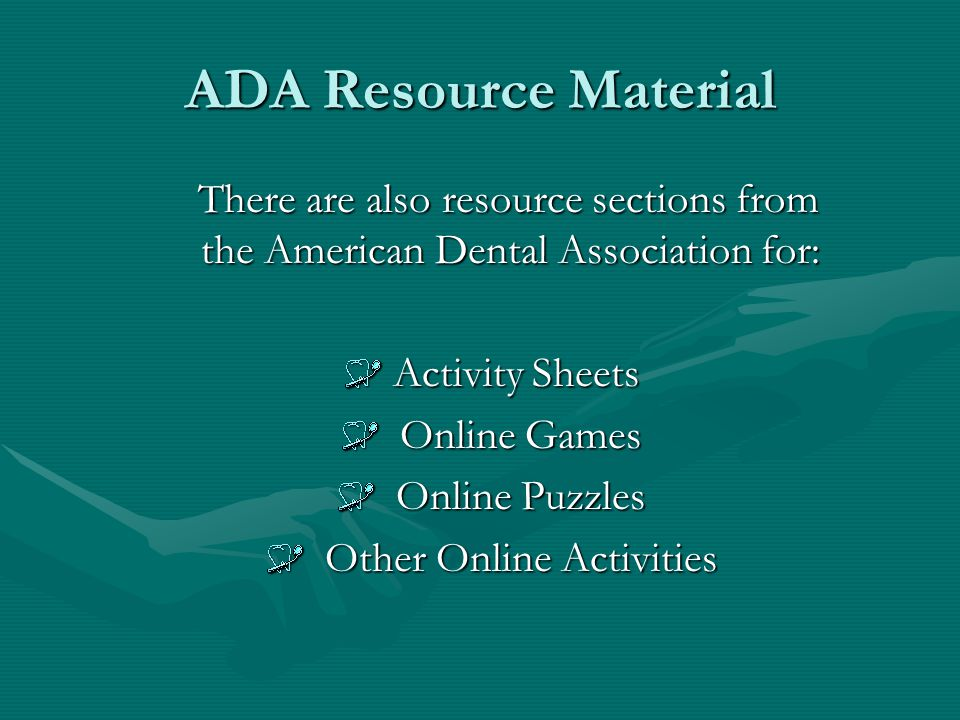 ADA Resource Material There are also resource sections from the American Dental Association for: There are also resource sections from the American Dental Association for: Activity Sheets Activity Sheets Online Games Online Games Online Puzzles Online Puzzles Other Online Activities Other Online Activities
