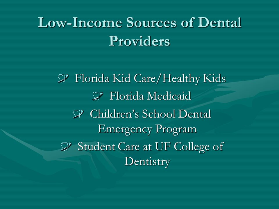 Low-Income Sources of Dental Providers Florida Kid Care/Healthy Kids Florida Kid Care/Healthy Kids Florida Medicaid Florida Medicaid Childrens School Dental Emergency Program Childrens School Dental Emergency Program Student Care at UF College of Dentistry Student Care at UF College of Dentistry