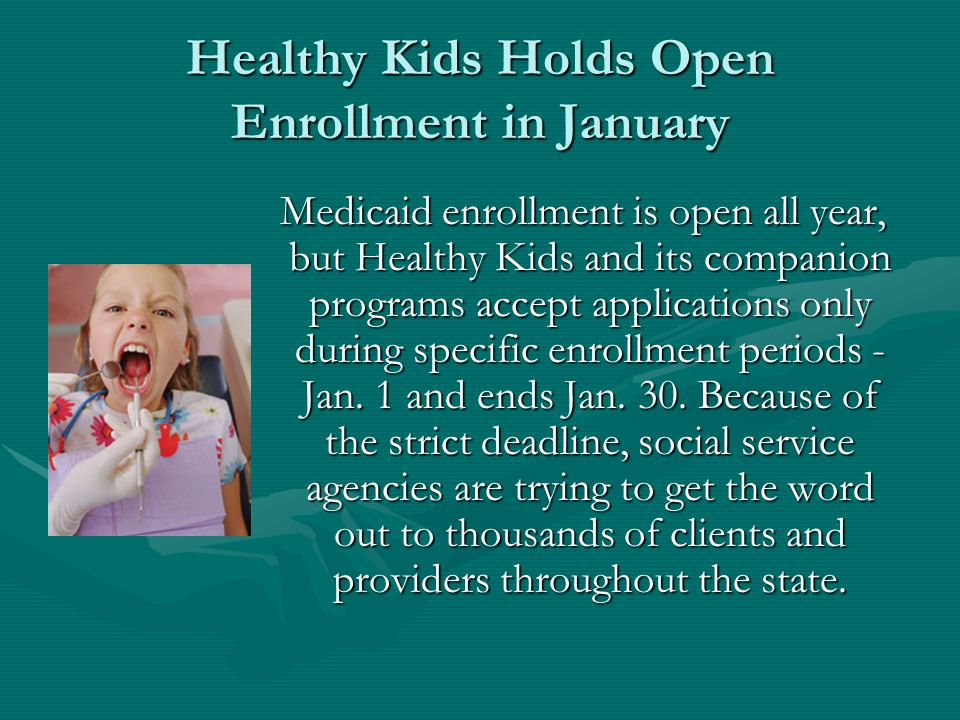 Healthy Kids Holds Open Enrollment in January Medicaid enrollment is open all year, but Healthy Kids and its companion programs accept applications only during specific enrollment periods - Jan.