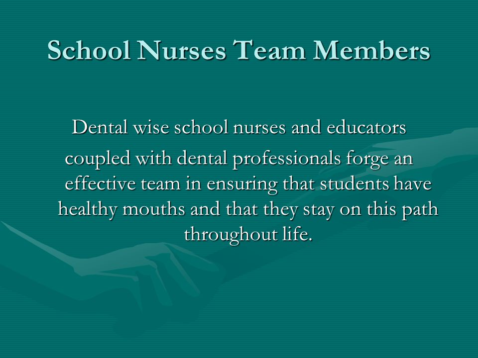 Dental wise school nurses and educators coupled with dental professionals forge an effective team in ensuring that students have healthy mouths and that they stay on this path throughout life.
