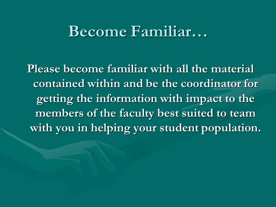 Become Familiar… Please become familiar with all the material contained within and be the coordinator for getting the information with impact to the members of the faculty best suited to team with you in helping your student population.
