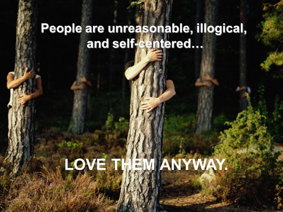 People are unreasonable, illogical, and self-centered… LOVE THEM ANYWAY.