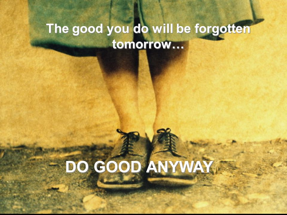 The good you do will be forgotten tomorrow… DO GOOD ANYWAY