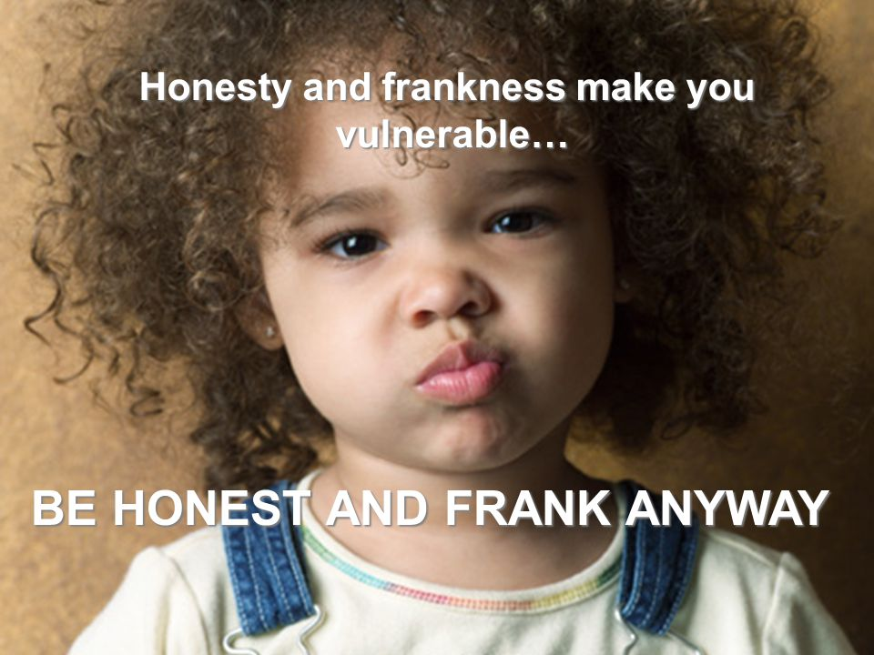 Honesty and frankness make you vulnerable… BE HONEST AND FRANK ANYWAY