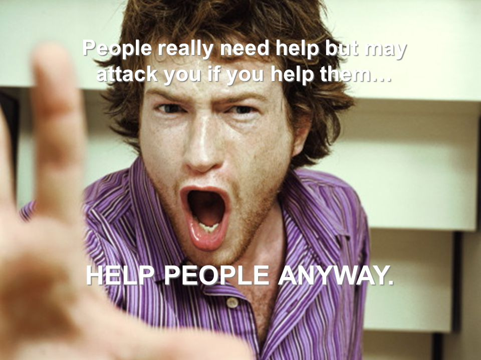 People really need help but may attack you if you help them… HELP PEOPLE ANYWAY.