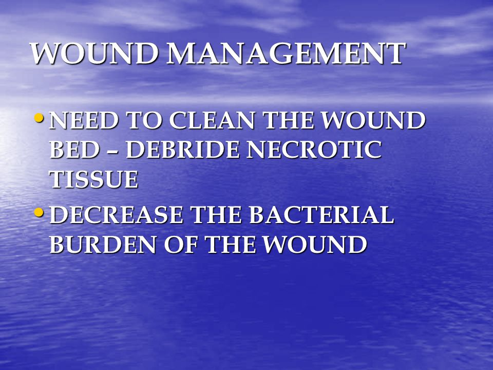 WOUND MANAGEMENT NEED TO CLEAN THE WOUND BED – DEBRIDE NECROTIC TISSUE NEED TO CLEAN THE WOUND BED – DEBRIDE NECROTIC TISSUE DECREASE THE BACTERIAL BU