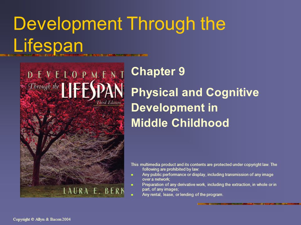 Copyright © Allyn & Bacon 2004 Development Through the Lifespan Chapter 9 Physical and Cognitive Development in Middle Childhood This multimedia product and its contents are protected under copyright law.