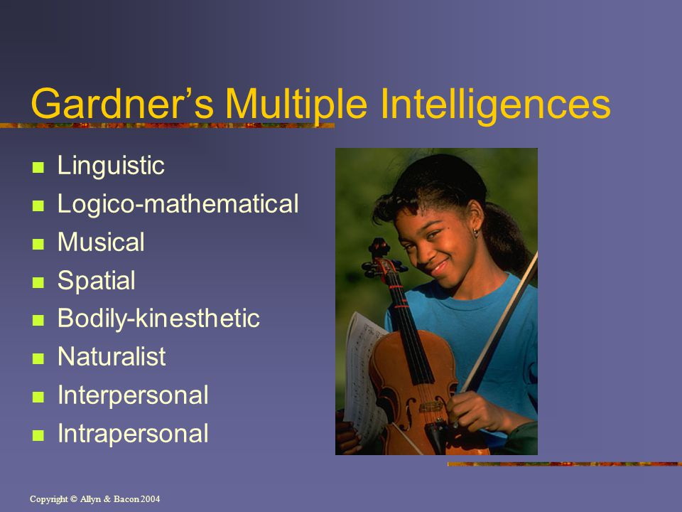 Copyright © Allyn & Bacon 2004 Gardners Multiple Intelligences Linguistic Logico-mathematical Musical Spatial Bodily-kinesthetic Naturalist Interpersonal Intrapersonal
