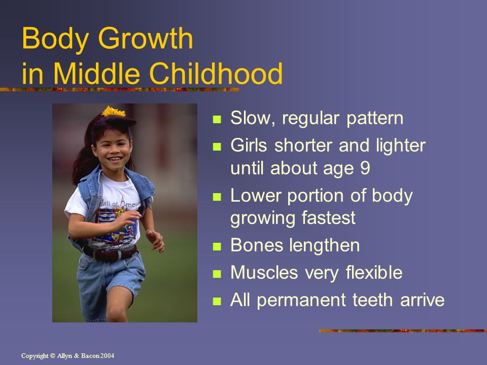 Copyright © Allyn & Bacon 2004 Body Growth in Middle Childhood Slow, regular pattern Girls shorter and lighter until about age 9 Lower portion of body growing fastest Bones lengthen Muscles very flexible All permanent teeth arrive