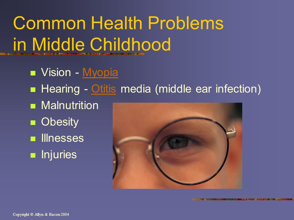 Copyright © Allyn & Bacon 2004 Common Health Problems in Middle Childhood Vision - MyopiaMyopia Hearing - Otitis media (middle ear infection)Otitis Malnutrition Obesity Illnesses Injuries