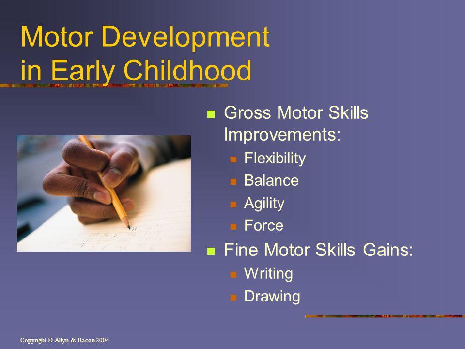 Copyright © Allyn & Bacon 2004 Motor Development in Early Childhood Gross Motor Skills Improvements: Flexibility Balance Agility Force Fine Motor Skills Gains: Writing Drawing