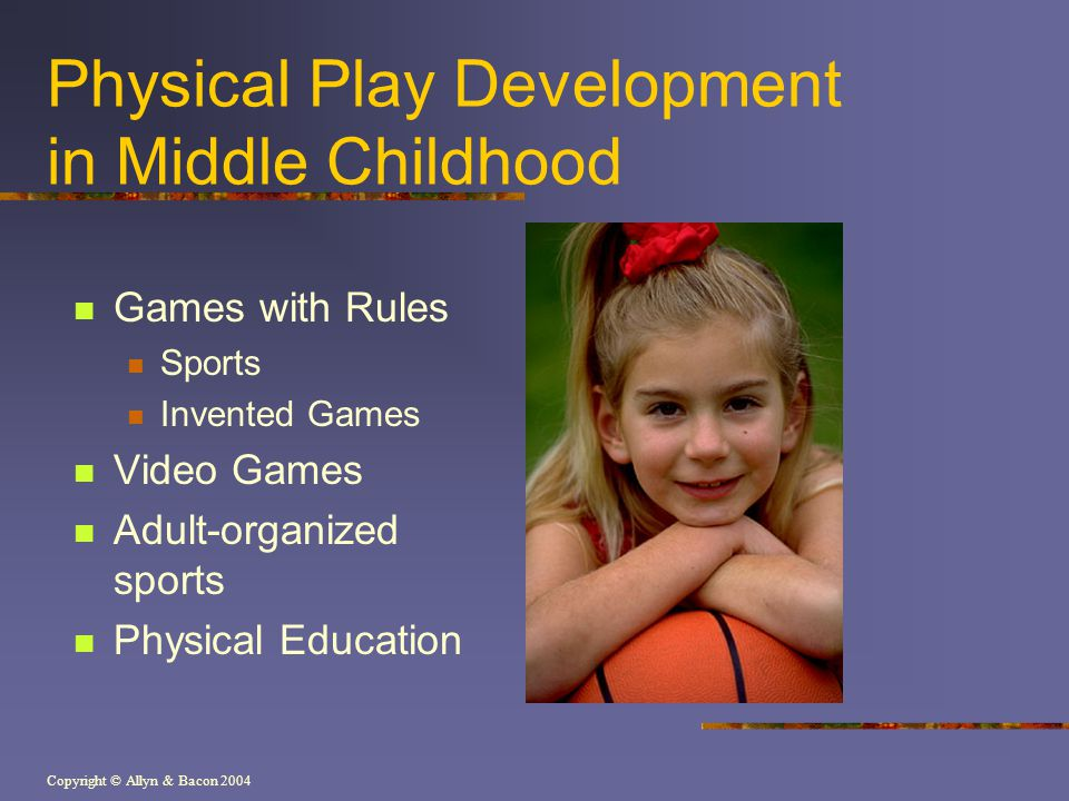 Copyright © Allyn & Bacon 2004 Physical Play Development in Middle Childhood Games with Rules Sports Invented Games Video Games Adult-organized sports Physical Education