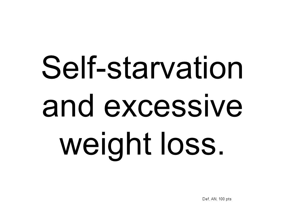 Self-starvation and excessive weight loss. Def, AN, 100 pts