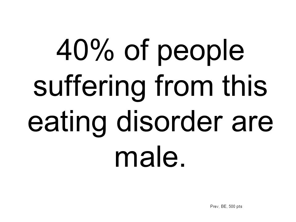 40% of people suffering from this eating disorder are male. Prev, BE, 500 pts
