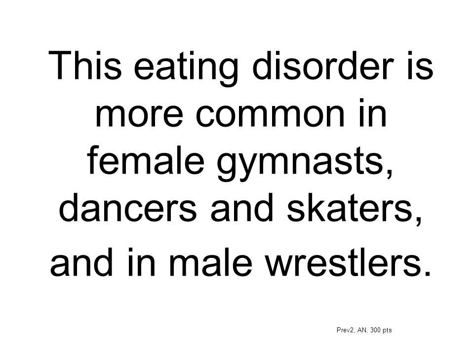 This eating disorder is more common in female gymnasts, dancers and skaters, and in male wrestlers. Prev2, AN, 300 pts