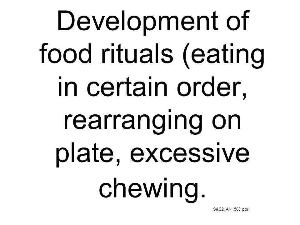 Development of food rituals (eating in certain order, rearranging on plate, excessive chewing. S&S2, AN, 500 pts