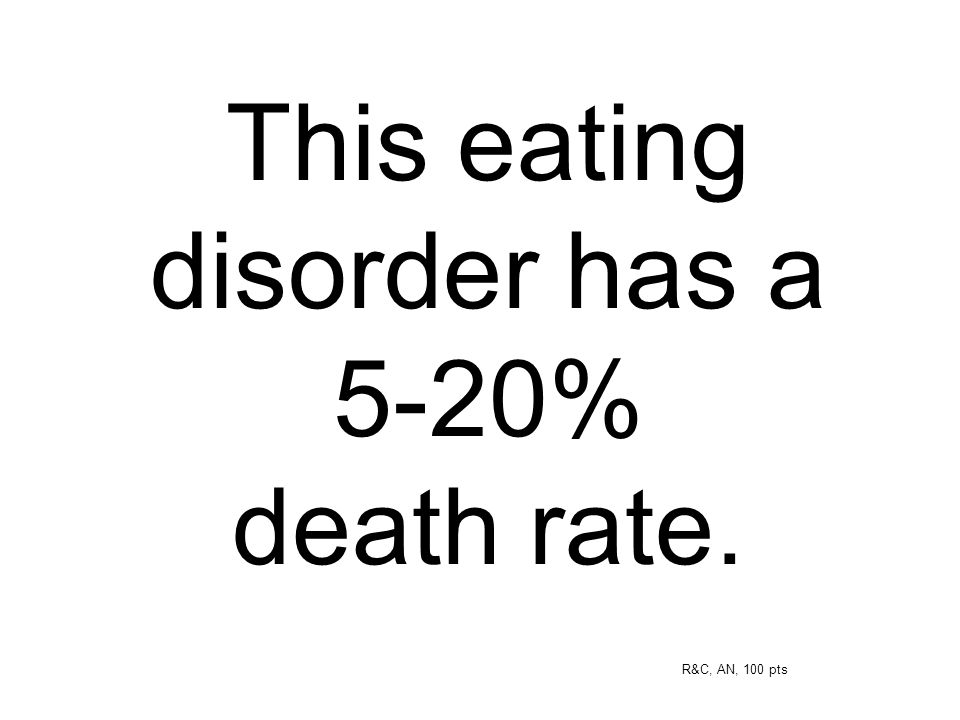 This eating disorder has a 5-20% death rate. R&C, AN, 100 pts