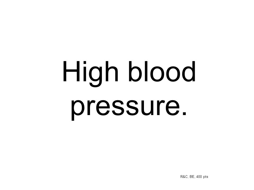 High blood pressure. R&C, BE, 400 pts