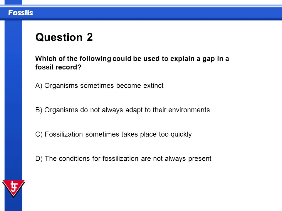 Fossils 2 Which of the following could be used to explain a gap in a fossil record? Question A) Organisms sometimes become extinct B) Organisms do not