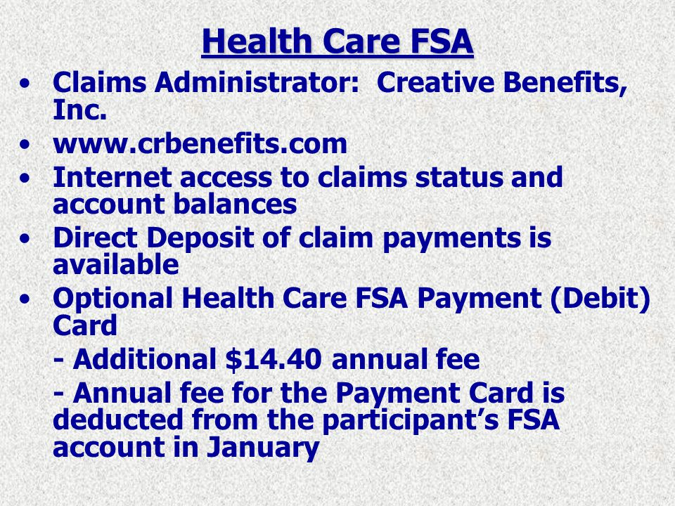 Health Care FSA Eligibility for participation in the FSA: - Employees in permanent, budgeted positions, and employees in positions defined as limited term - Employees do not have to be covered in any of the Countys group insurance plans in order to participate in the Health Care FSA - Dependents must meet IRS definitions in order for their expenses to be covered