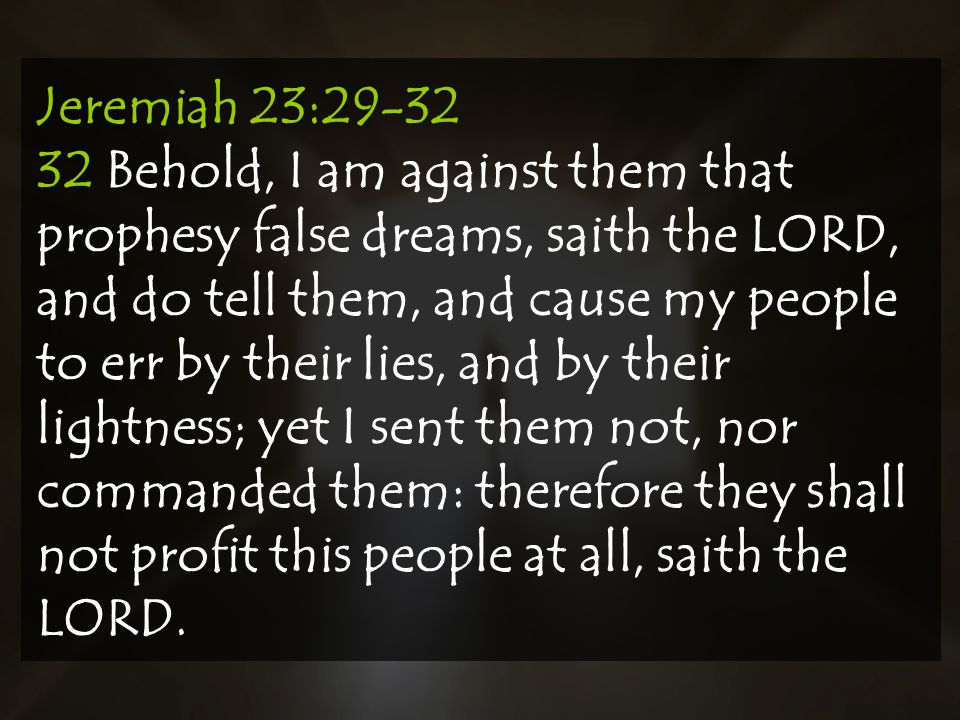 Jeremiah 23: Behold, I am against them that prophesy false dreams, saith the LORD, and do tell them, and cause my people to err by their lies, and by their lightness; yet I sent them not, nor commanded them: therefore they shall not profit this people at all, saith the LORD.