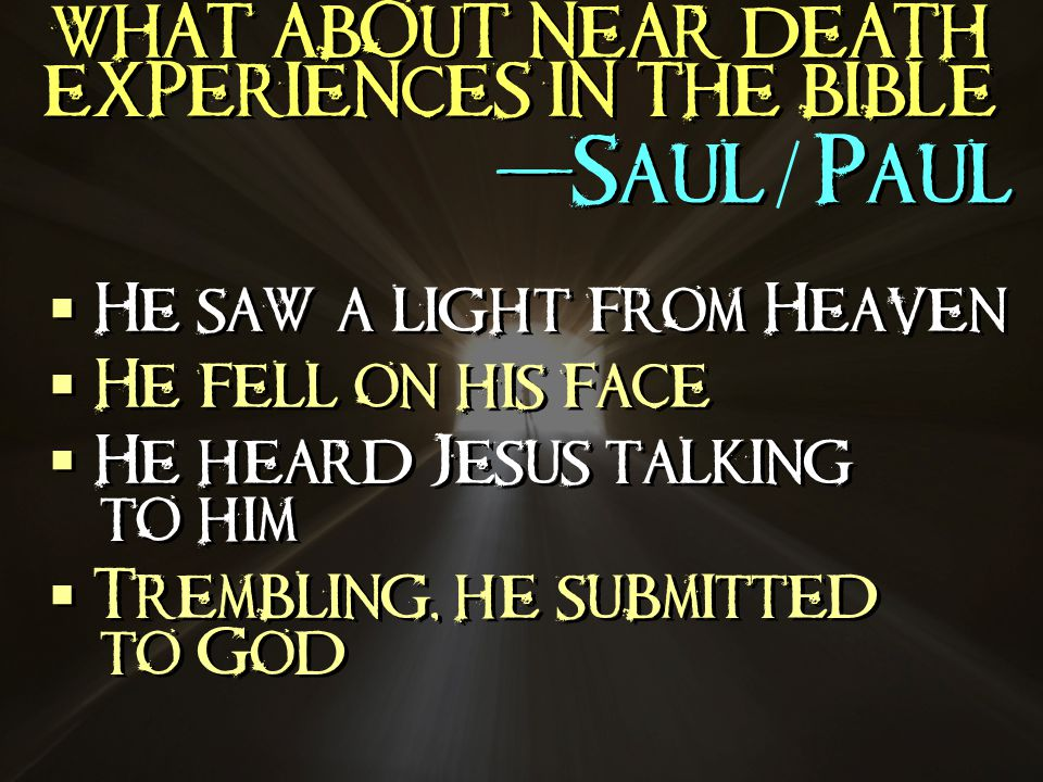 WHAT ABOUT NEAR DEATH EXPERIENCES IN THE BIBLE -Saul Paul He saw a light from Heaven He fell on his face He heard Jesus talking to him Trembling, he submitted to God He saw a light from Heaven He fell on his face He heard Jesus talking to him Trembling, he submitted to God