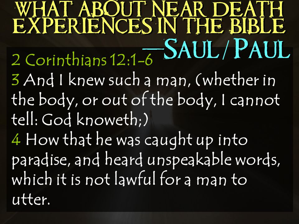 WHAT ABOUT NEAR DEATH EXPERIENCES IN THE BIBLE 2 Corinthians 12:1-6 3 And I knew such a man, (whether in the body, or out of the body, I cannot tell: God knoweth;) 4 How that he was caught up into paradise, and heard unspeakable words, which it is not lawful for a man to utter.