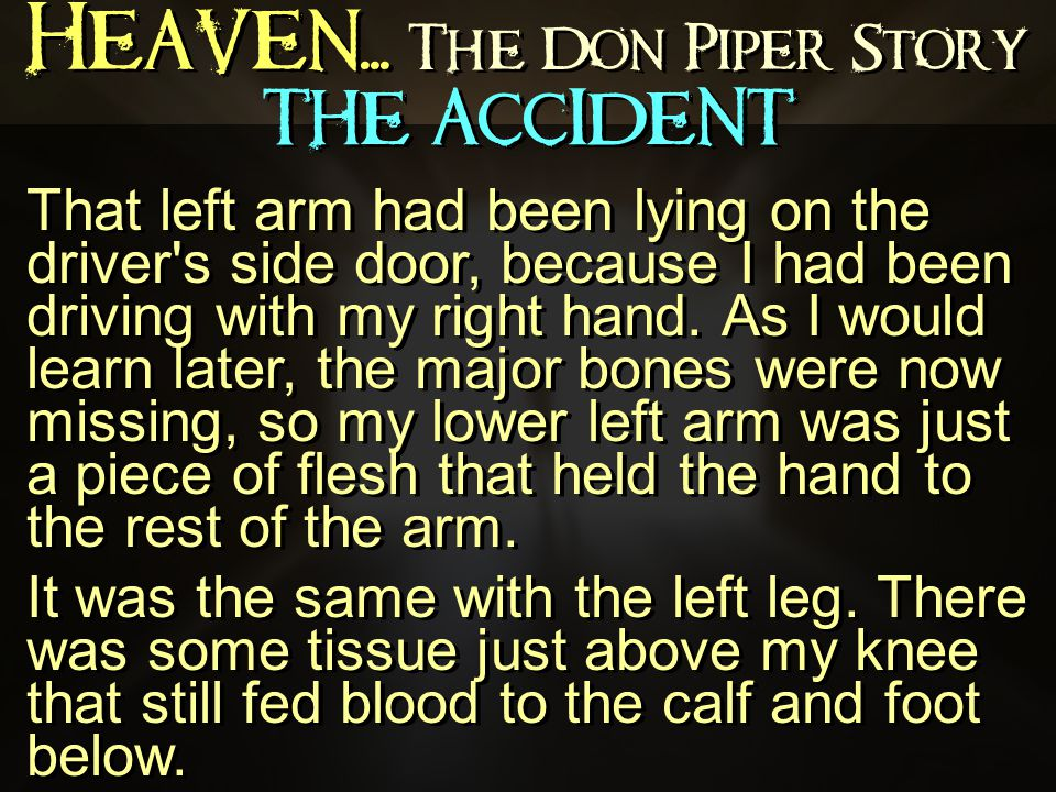 Heaven... The Don Piper Story That left arm had been lying on the driver's side door, because I had been driving with my right hand. As I would learn