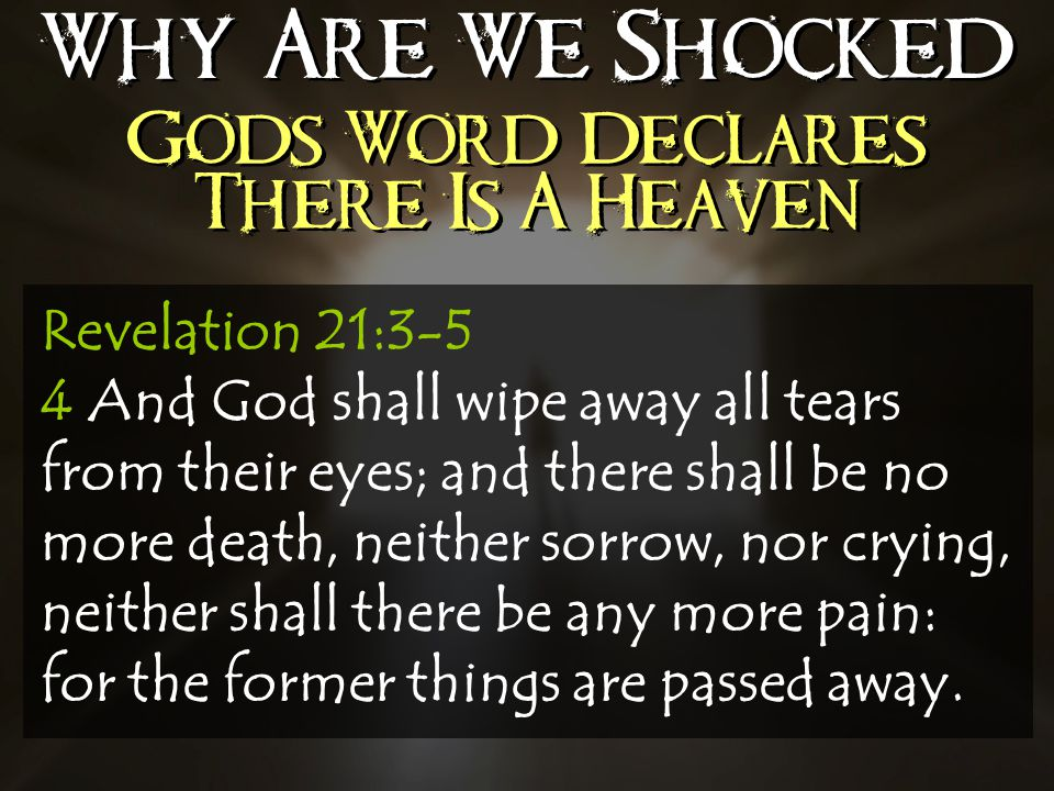 Why Are We Shocked Gods Word Declares There Is A Heaven Revelation 21:3-5 4 And God shall wipe away all tears from their eyes; and there shall be no more death, neither sorrow, nor crying, neither shall there be any more pain: for the former things are passed away.
