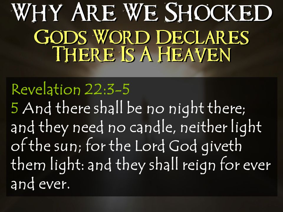 Why Are We Shocked Gods Word Declares There Is A Heaven Revelation 22:3-5 5 And there shall be no night there; and they need no candle, neither light of the sun; for the Lord God giveth them light: and they shall reign for ever and ever.