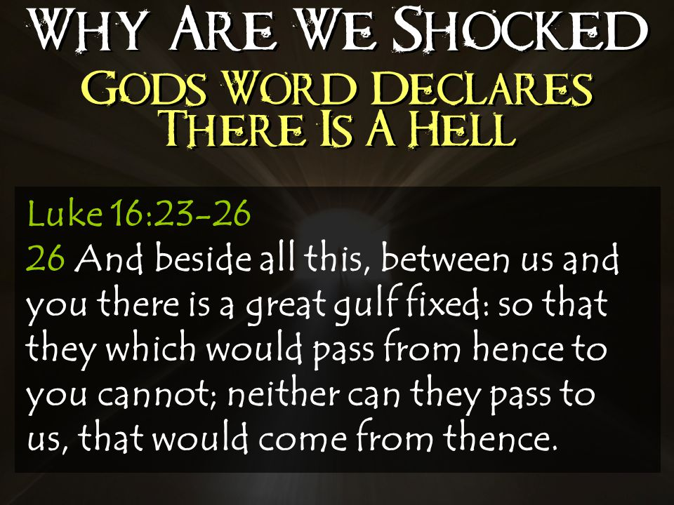 Why Are We Shocked Gods Word Declares There Is A Hell Luke 16: And beside all this, between us and you there is a great gulf fixed: so that they which would pass from hence to you cannot; neither can they pass to us, that would come from thence.