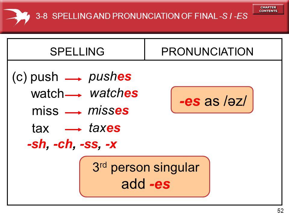 52 -es as /əz/ SPELLING (c) push PRONUNCIATION pushes watch watches miss misses tax taxes -sh, -ch, -ss, -x 3-8 SPELLING AND PRONUNCIATION OF FINAL -S I -ES 3 rd person singular add -es