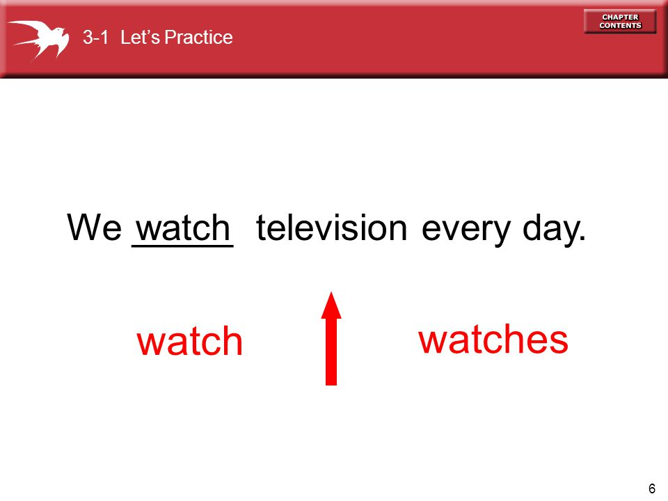 6 We _____ television every day. watch watches watch 3-1 Lets Practice