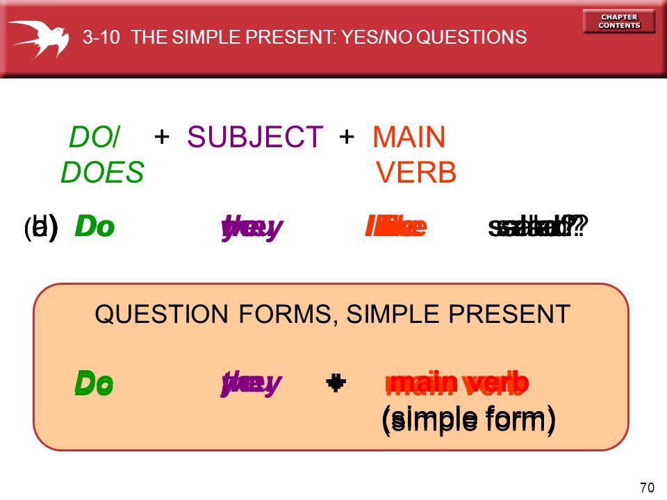 70 Do I + main verb (simple form) Do you + main verb (simple form) Do we + main verb (simple form) Do they + main verb (simple form) ( b) Do you like salad.