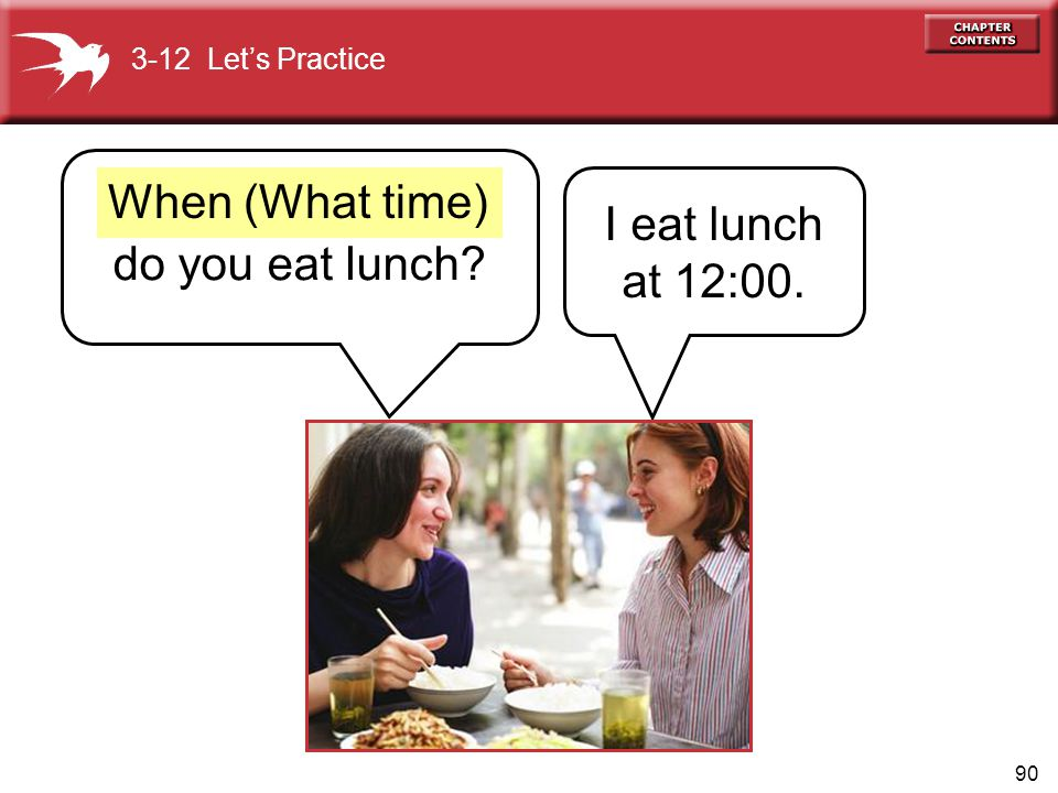 90 do you eat lunch? I eat lunch at 12:00. When (What time) 3-12 Lets Practice
