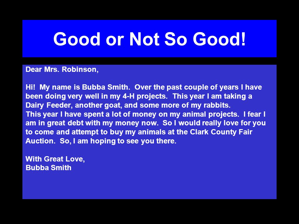 Good or Not So Good! Dear Mrs. Robinson, Hi! My name is Bubba Smith. Over the past couple of years I have been doing very well in my 4-H projects. Thi