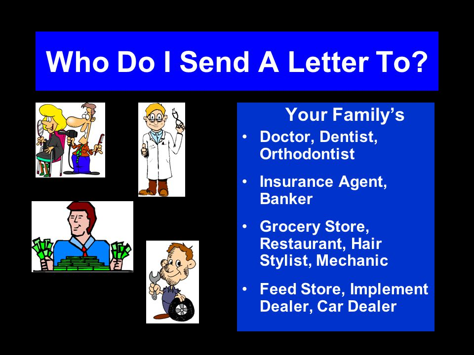 Who Do I Send A Letter To? Your Familys Doctor, Dentist, Orthodontist Insurance Agent, Banker Grocery Store, Restaurant, Hair Stylist, Mechanic Feed S