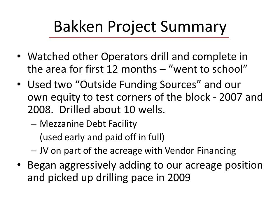 Bakken Project Summary Watched other Operators drill and complete in the area for first 12 months – went to school Used two Outside Funding Sources and our own equity to test corners of the block - 2007 and 2008.