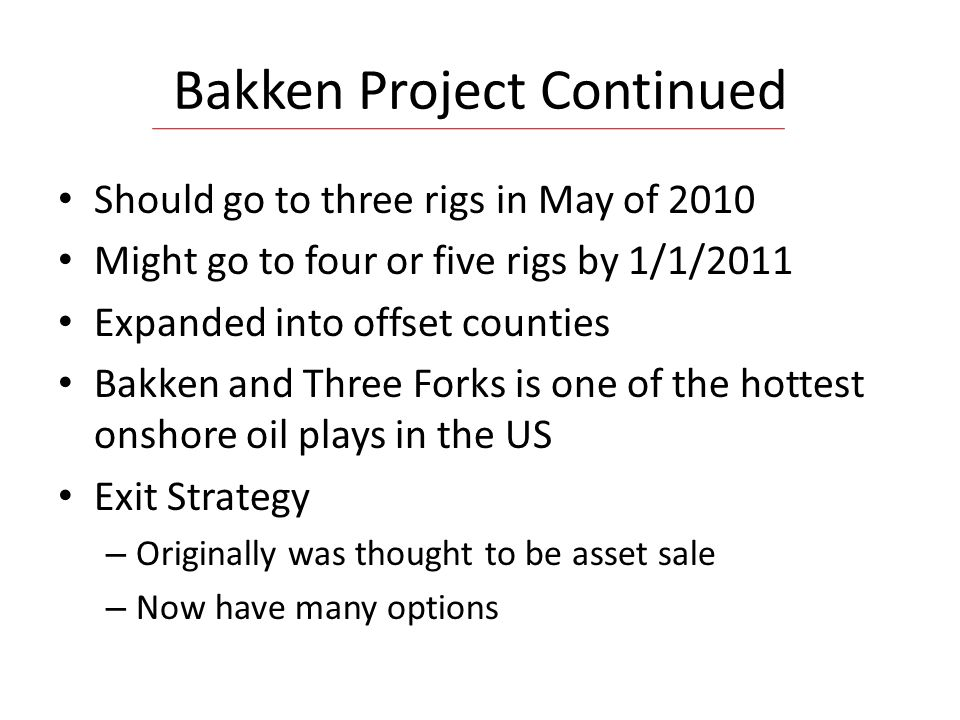Bakken Project Continued Should go to three rigs in May of 2010 Might go to four or five rigs by 1/1/2011 Expanded into offset counties Bakken and Three Forks is one of the hottest onshore oil plays in the US Exit Strategy – Originally was thought to be asset sale – Now have many options