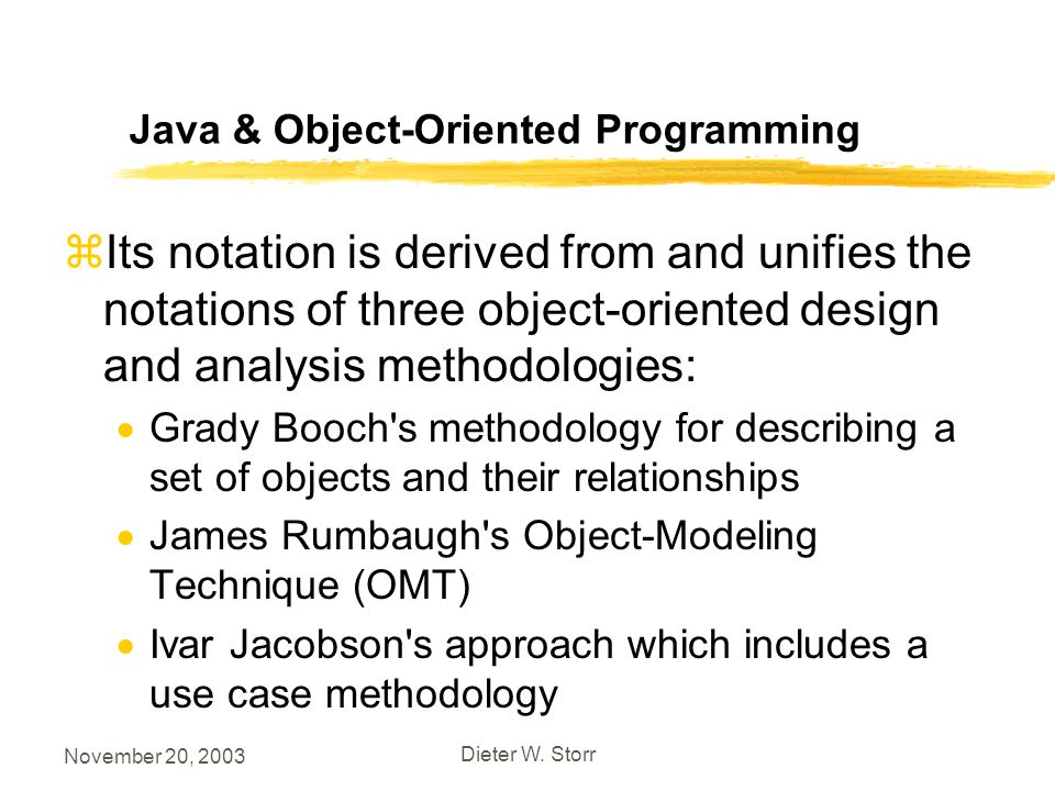 November 20, 2003 Dieter W. Storr Java & Object-Oriented Programming zIts notation is derived from and unifies the notations of three object-oriented