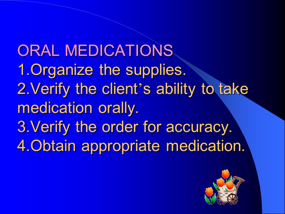 ORAL MEDICATIONS 1.Organize the supplies.2.Verify the client s ability to take medication orally.