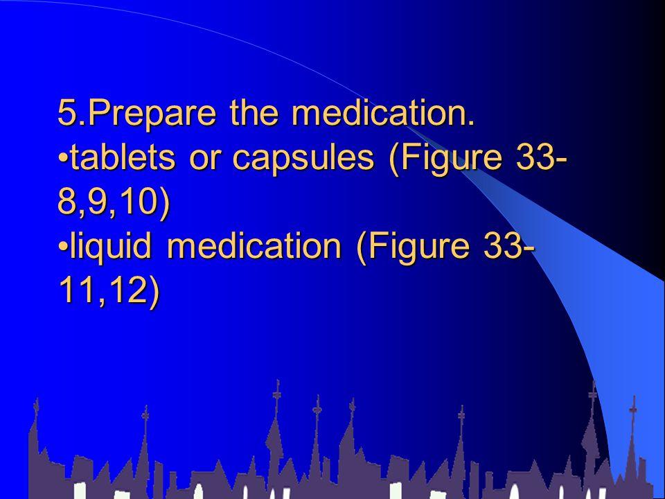 5.Prepare the medication. tablets or capsules (Figure 33- 8,9,10) liquid medication (Figure 33- 11,12)
