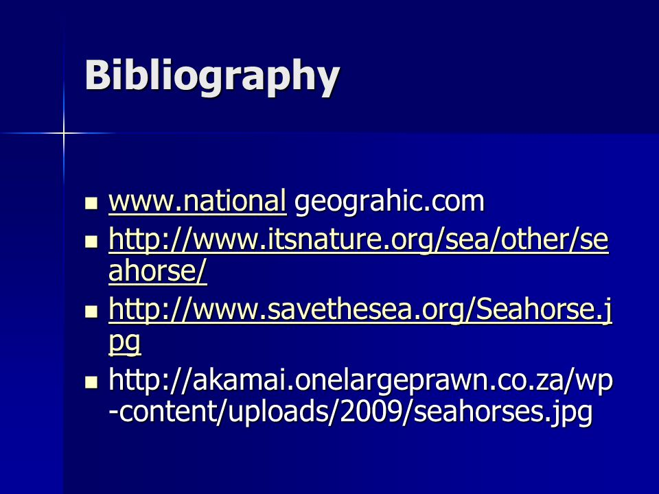 Bibliography www.national geograhic.com www.national geograhic.com www.national http://www.itsnature.org/sea/other/se ahorse/ http://www.itsnature.org/sea/other/se ahorse/ http://www.itsnature.org/sea/other/se ahorse/ http://www.itsnature.org/sea/other/se ahorse/ http://www.savethesea.org/Seahorse.j pg http://www.savethesea.org/Seahorse.j pg http://www.savethesea.org/Seahorse.j pg http://www.savethesea.org/Seahorse.j pg http://akamai.onelargeprawn.co.za/wp -content/uploads/2009/seahorses.jpg http://akamai.onelargeprawn.co.za/wp -content/uploads/2009/seahorses.jpg