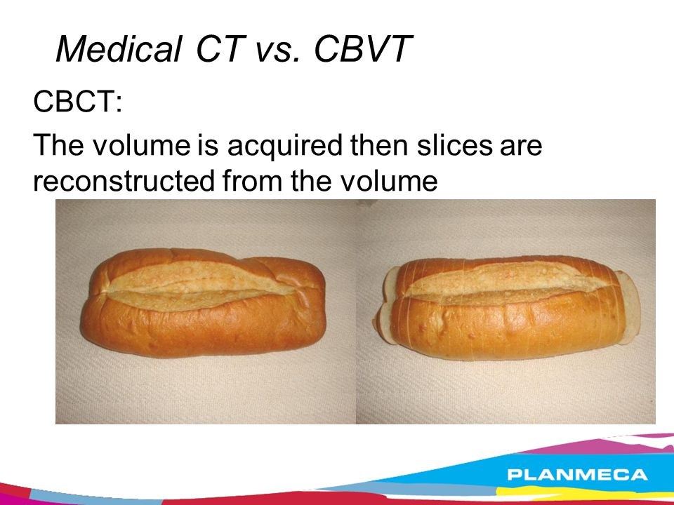 Medical CT vs. CBVT CBCT: The volume is acquired then slices are reconstructed from the volume