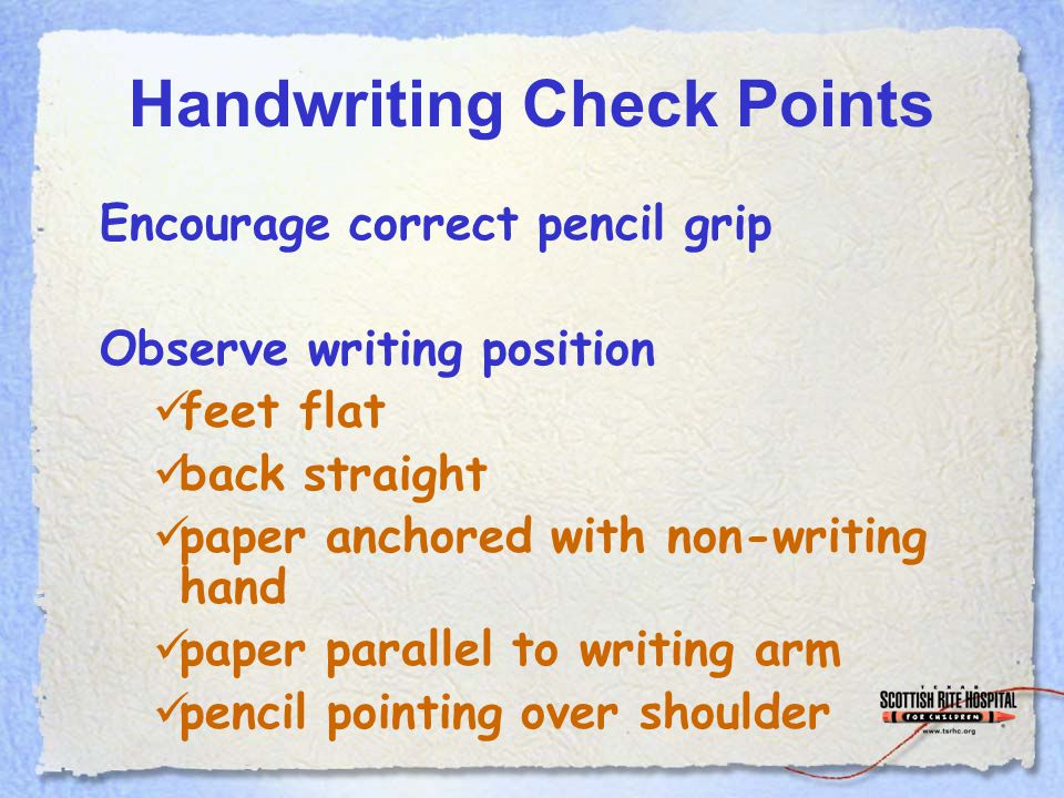 Handwriting Check Points Encourage correct pencil grip Observe writing position feet flat back straight paper anchored with non-writing hand paper parallel to writing arm pencil pointing over shoulder