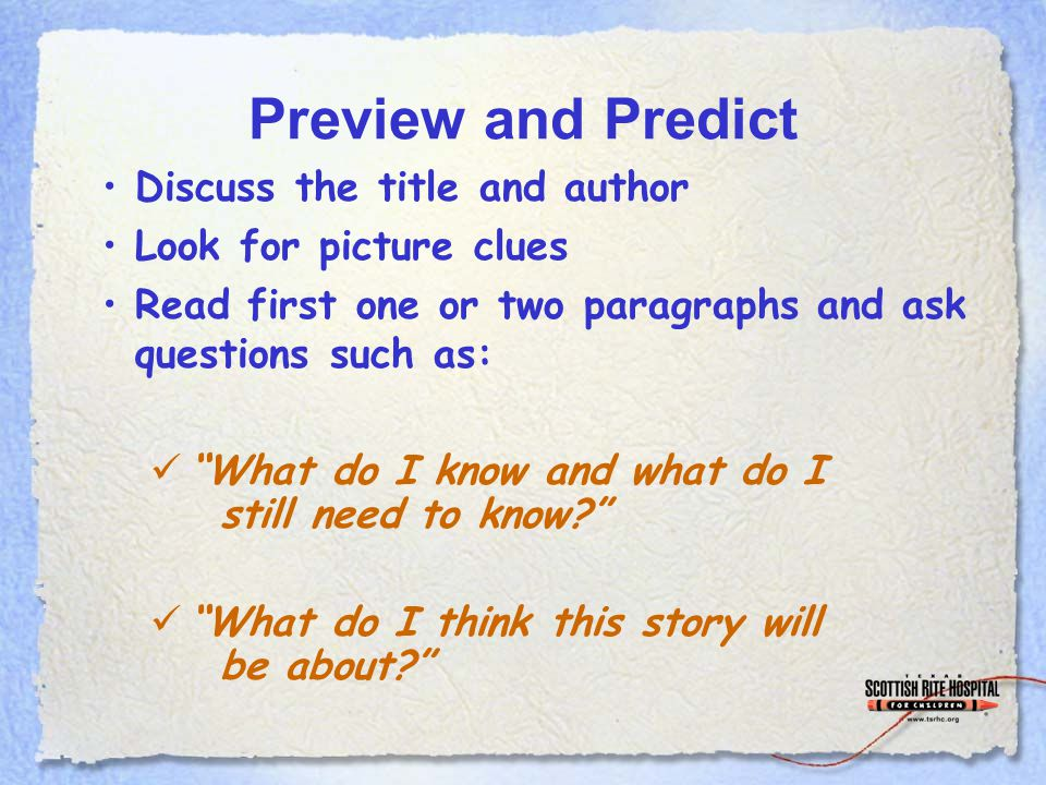 Preview and Predict Discuss the title and author Look for picture clues Read first one or two paragraphs and ask questions such as: What do I know and what do I still need to know.